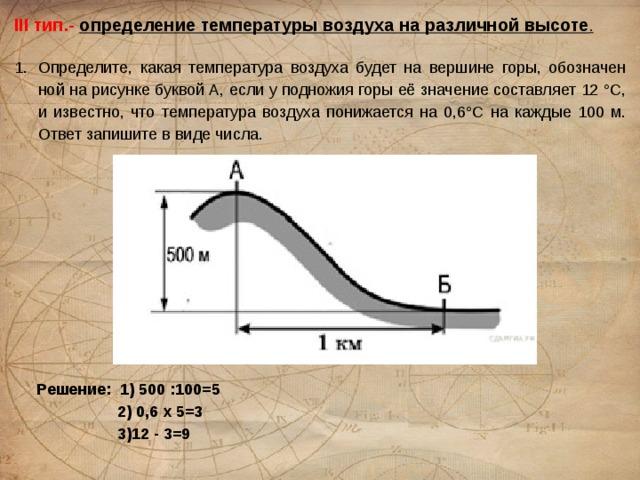 III тип.- определение температуры воздуха на различной высоте .  Определите, какая температура воздуха будет на вершине горы, обозначенной на рисунке буквой А, если у подножия горы её значение составляет 12 °С, и известно, что температура воздуха понижается на 0,6°С на каждые 100 м. Ответ запишите в виде числа. Решение: 1) 500 :100=5  2) 0,6 х 5=3  3)12 - 3=9