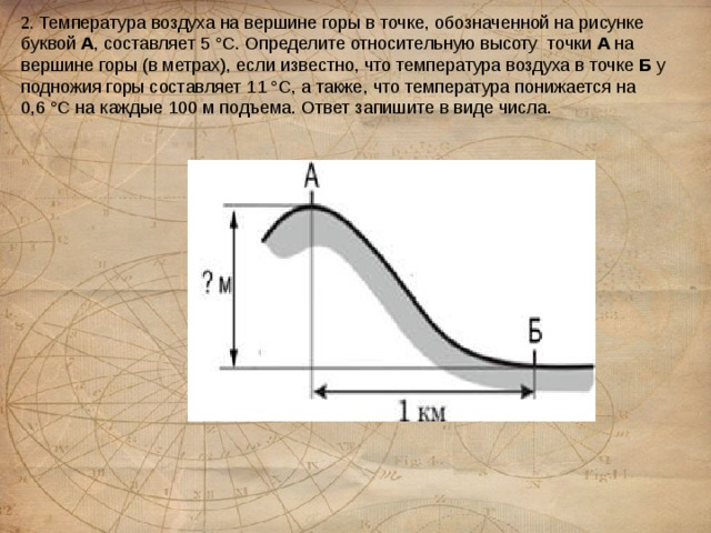2. Температура воздуха на вершине горы в точке, обозначенной на рисунке буквой А , составляет 5 °С. Определите относительную высоту точки А на вершине горы (в метрах), если известно, что температура воздуха в точке Б у подножия горы составляет 11 °С, а также, что температура понижается на 0,6°С на каждые100 м подъема.Ответ запишите в виде числа.