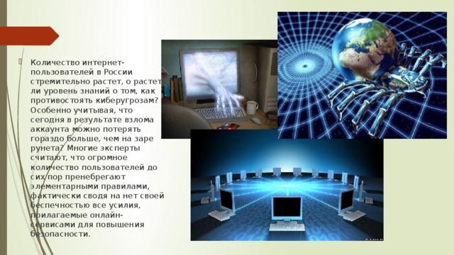 Количество интернет-пользователей в России стремительно растет, о растет ли уровень знаний о том, как противостоять киберугрозам? Особенно учитывая, что сегодня в результате взлома аккаунта можно потерять гораздо больше, чем на заре рунета? Многие эксперты считают, что огромное количество пользователей до сих пор пренебрегают элементарными правилами, фактически сводя на нет своей беспечностью все усилия, прилагаемые онлайн-сервисами для повышения безопасности.