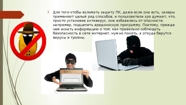 Для того чтобы взломать защиту ПК, даже если она есть, хакеры применяют целый ряд способов, и пользователи зря думают, что, просто установив антивирус, они избавились от опасности, например, подцепить вредоносную программу. Поэтому, прежде чем искать информацию о том, как правильно соблюдать безопасность в сети интернет, нужно понять, а откуда берутся вирусы и трояны.