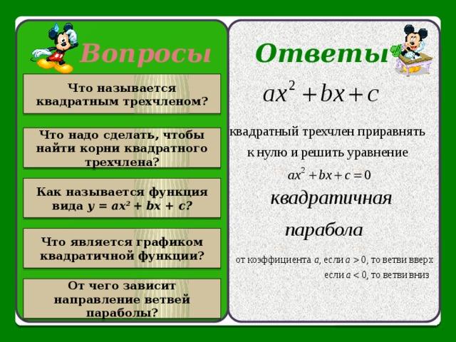 Вопросы Ответы Что называется квадратным трехчленом? Что надо сделать, чтобы найти корни квадратного трехчлена? Как называется функция вида у = ах 2 + bх + с? Что является графиком квадратичной функции? От чего зависит направление ветвей параболы?