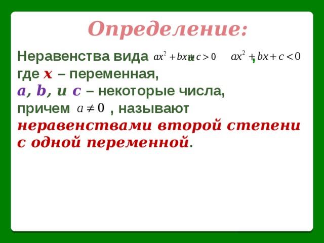 Определение: Неравенства вида    и     , где  х – переменная, a , b , и  c  – некоторые числа, причем , называют неравенствами второй степени с одной переменной .