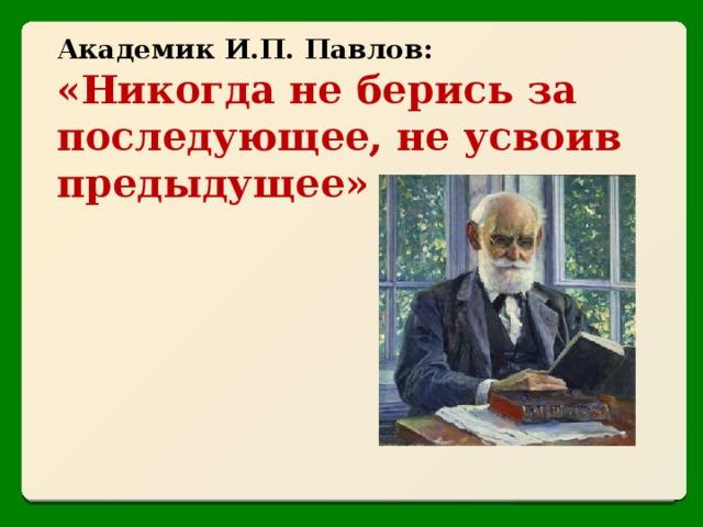 Академик И.П. Павлов: «Никогда не берись за последующее, не усвоив предыдущее»