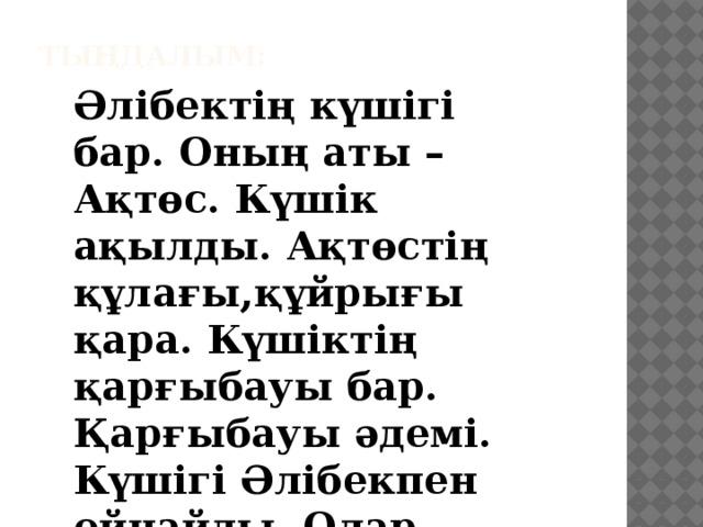 Тыңдалым: Әлібектің күшігі бар. Оның аты – Ақтөс. Күшік ақылды. Ақтөстің құлағы,құйрығы қара. Күшіктің қарғыбауы бар. Қарғыбауы әдемі. Күшігі Әлібекпен ойнайды. Олар – дос.