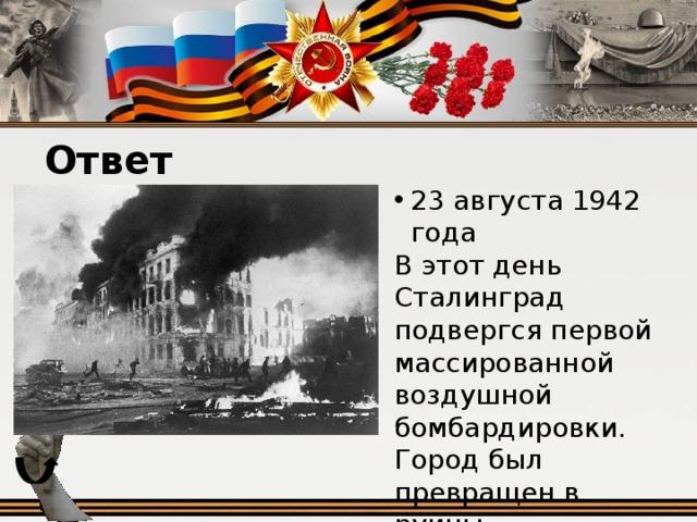 Ответ 23 августа 1942 года В этот день Сталинград подвергся первой массированной воздушной бомбардировки. Город был превращен в руины.