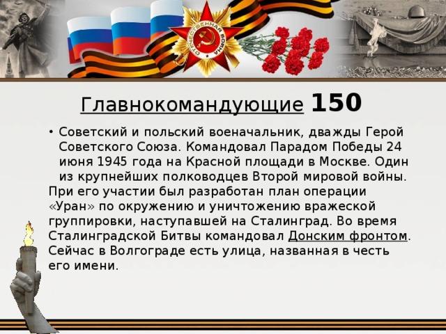 Главнокомандующие  150 Советский и польский военачальник, дважды Герой Советского Союза. Командовал Парадом Победы 24 июня 1945 года на Красной площади в Москве. Один из крупнейших полководцев Второй мировой войны. При его участии был разработан план операции «Уран» по окружению и уничтожению вражеской группировки, наступавшей на Сталинград. Во время Сталинградской Битвы командовал Донским фронтом . Сейчас в Волгограде есть улица, названная в честь его имени.