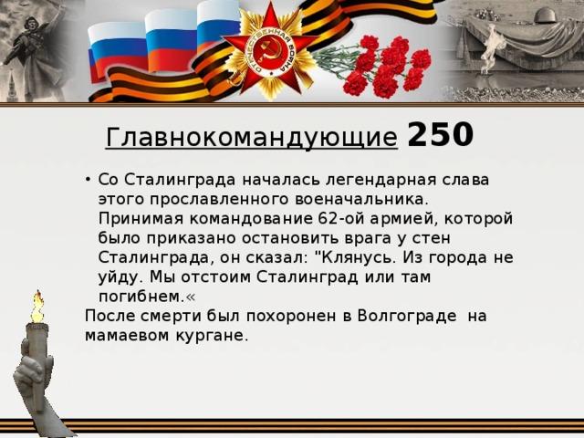 Главнокомандующие  250 Со Сталинграда началась легендарная слава этого прославленного военачальника. Принимая командование 62-ой армией, которой было приказано остановить врага у стен Сталинграда, он сказал:
