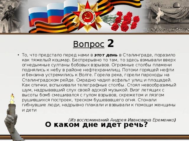 Вопрос  2 То, что предстало перед нами в этот день в Сталинграде, поразило как тяжелый кошмар. Беспрерывно то там, то здесь взмывали вверх огнедымные султаны бобовых взрывов. Огромные столбы пламени поднялись к небу в районе нефтехранилищ. Потоки горящей нефти и бензина устремились к Волге. Горела река, горели пароходы на Сталинградском рейде. Смрадно чадил асфальт улиц и площадей. Как спички, вспыхивали телеграфные столбы. Стоял невообразимый шум, надрывавший слух своей адской музыкой. Визг летящих с высоты бомб смешивался с гулом взрывов, скрежетом и лязгом рушившихся построек, треском бушевавшего огня. Стонали гибнувшие люди, надрывно плакали и взвывали к помощи женщины и дети (Из воспоминаний Андрея Ивановича Еременко )  О каком дне идет речь?