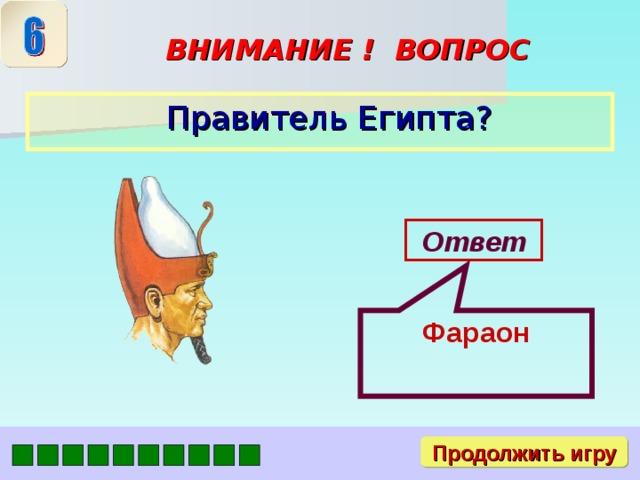 Фараон ВНИМАНИЕ ! ВОПРОС  Правитель Египта? Ответ Продолжить игру