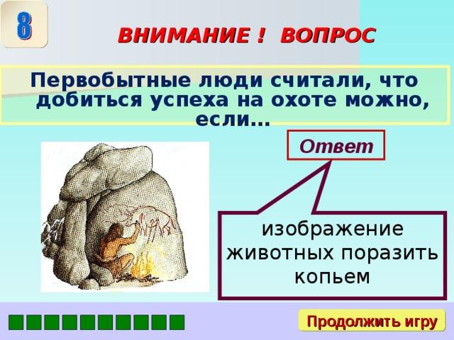 изображение животных поразить копьем ВНИМАНИЕ ! ВОПРОС Первобытные люди считали, что добиться успеха на охоте можно, если… Ответ Продолжить игру