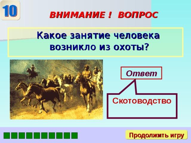 Скотоводство ВНИМАНИЕ ! ВОПРОС  Какое занятие человека возникло из охоты? Ответ Продолжить игру
