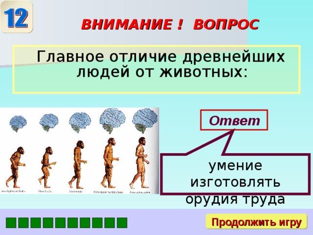 умение изготовлять орудия труда ВНИМАНИЕ ! ВОПРОС  Главное отличие древнейших людей от животных: Ответ Продолжить игру