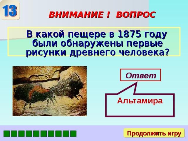 Альтамира ВНИМАНИЕ ! ВОПРОС  В какой пещере в 1875 году были обнаружены первые рисунки древнего человека? Ответ Продолжить игру