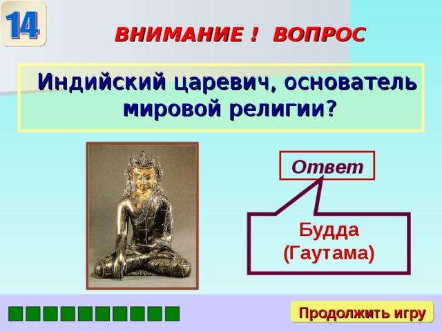 Будда (Гаутама) ВНИМАНИЕ ! ВОПРОС  Индийский царевич, основатель мировой религии? Ответ Продолжить игру