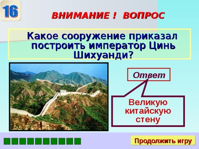 Великую китайскую стену ВНИМАНИЕ ! ВОПРОС  Какое сооружение приказал построить император Цинь Шихуанди? Ответ Продолжить игру
