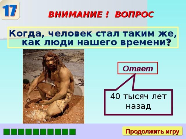 40 тысяч лет назад ВНИМАНИЕ ! ВОПРОС Когда, человек стал таким же, как люди нашего времени ? Ответ Продолжить игру