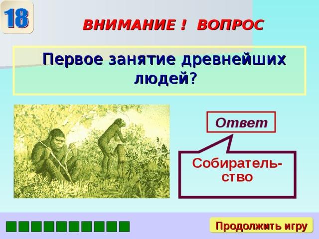 Собиратель-ство ВНИМАНИЕ ! ВОПРОС  Первое занятие древнейших людей? Ответ Продолжить игру