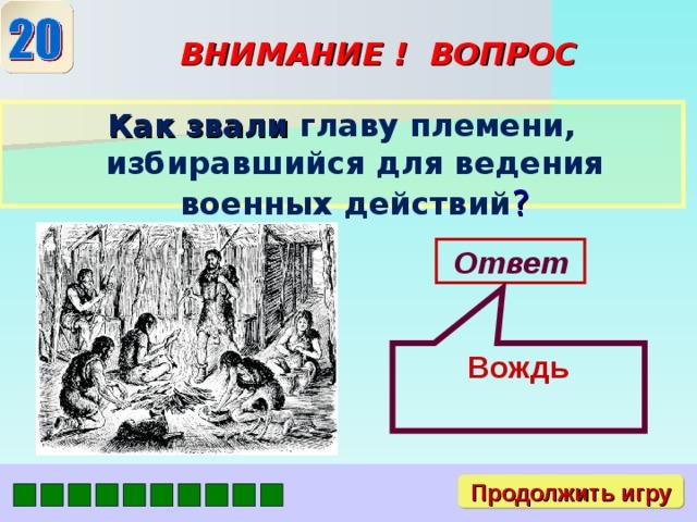 Вождь ВНИМАНИЕ ! ВОПРОС Как звали главу племени, избиравшийся для ведения военных действий ? Ответ Продолжить игру