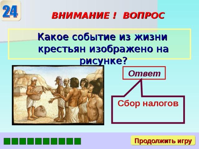 Сбор налогов ВНИМАНИЕ ! ВОПРОС  Какое событие из жизни крестьян изображено на рисунке? Ответ Продолжить игру