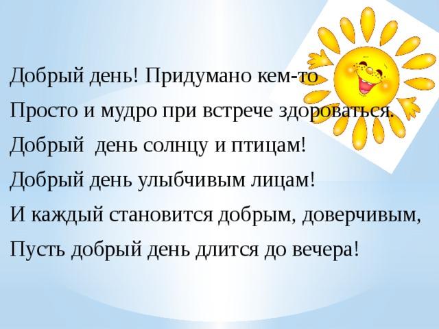 Добрый день! Придумано кем-то Просто и мудро при встрече здороваться. Добрый день солнцу и птицам! Добрый день улыбчивым лицам! И каждый становится добрым, доверчивым, Пусть добрый день длится до вечера!