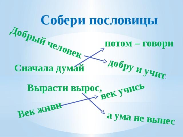 Добрый человек Век живи добру и учит . а ума не вынес век учись  Собери пословицы потом – говори Сначала думай Вырасти вырос,