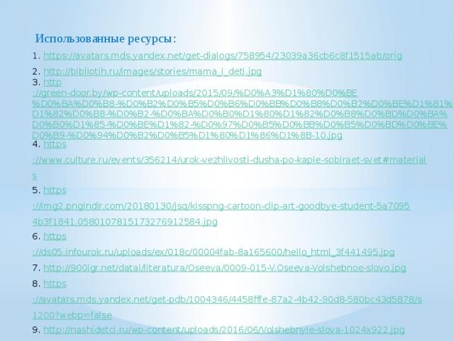 Использованные ресурсы : 1. https ://avatars.mds.yandex.net/get-dialogs/758954/23039a36cb6c8f1515ab/orig 2. http://bibliotih.ru/images/stories/mama_i_deti.jpg 3. http ://green-door.by/wp-content/uploads/2015/09/%D0%A3%D1%80%D0%BE%D0%BA%D0%B8-%D0%B2%D0%B5%D0%B6%D0%BB%D0%B8%D0%B2%D0%BE%D1%81%D1%82%D0%B8-%D0%B2-%D0%BA%D0%B0%D1%80%D1%82%D0%B8%D0%BD%D0%BA%D0%B0%D1%85-%D0%BE%D1%82-%D0%97%D0%B5%D0%BB%D0%B5%D0%BD%D0%BE%D0%B9-%D0%94%D0%B2%D0%B5%D1%80%D1%86%D1%8B-10.jpg 4. https ://www.culture.ru/events/356214/urok-vezhlivosti-dusha-po-kaple-sobiraet-svet#materials 5. https ://img2.pngindir.com/20180130/jsq/kisspng-cartoon-clip-art-goodbye-student-5a70954b3f1841.0580107815173276912584.jpg 6. https ://ds05.infourok.ru/uploads/ex/018c/00004fab-8a165600/hello_html_3f441495.jpg 7. http ://900igr.net/datai/literatura/Oseeva/0009-015-V.Oseeva-Volshebnoe-slovo.jpg 8. https ://avatars.mds.yandex.net/get-pdb/1004346/4458fffe-87a2-4b42-90d8-580bc43d5878/s1200?webp=false 9. http :// nashidetci.ru/wp-content/uploads/2016/06/Volshebnyie-slova-1024x922.jpg 10. https ://aromatyschastya.ru/stixi-o-vezhlivosti