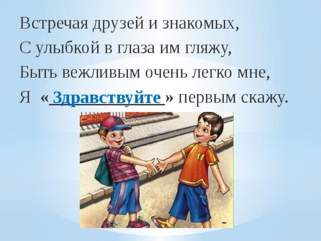 Встречая друзей и знакомых,  С улыбкой в глаза им гляжу,  Быть вежливым очень легко мне,  Я «_____________» первым скажу. Здравствуйте