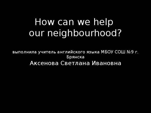How can we help  our neighbourhood?   выполнила учитель английского языка МБОУ СОШ №9 г. Брянска  Аксенова Светлана Ивановна
