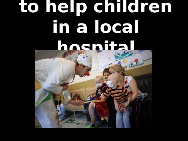 to help children in a local hospital