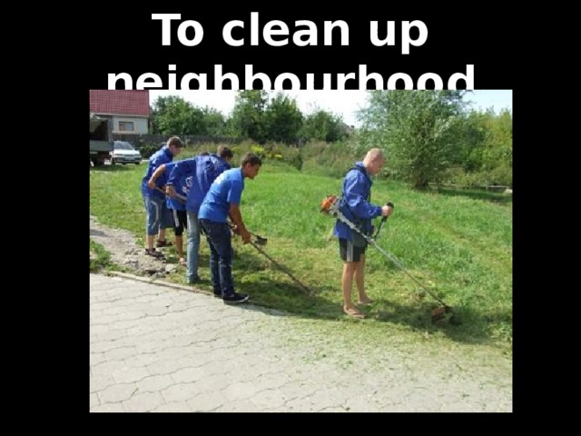 To clean up neighbourhood