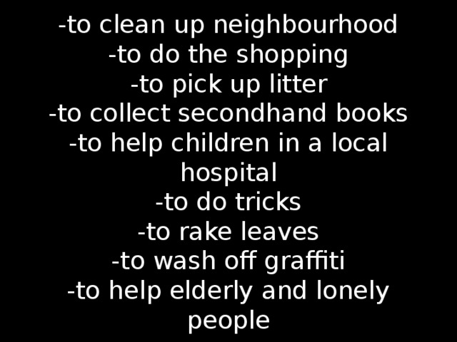-to clean up neighbourhood  -to do the shopping  -to pick up litter  -to collect secondhand books  -to help children in a local hospital  -to do tricks  -to rake leaves  -to wash off graffiti  -to help elderly and lonely people