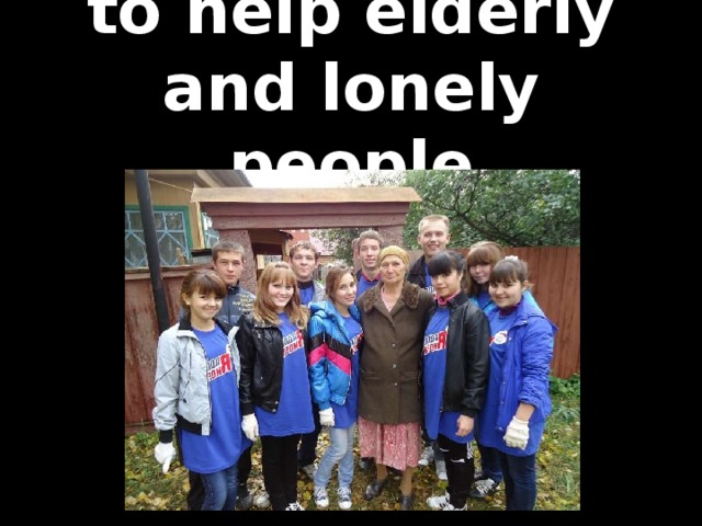 to help elderly and lonely people