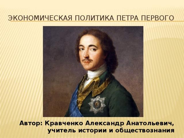 Экономическая политика петра первого Автор: Кравченко Александр Анатольевич,  учитель истории и обществознания