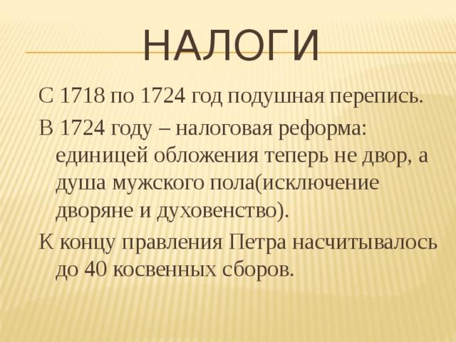 налоги С 1718 по 1724 год подушная перепись. В 1724 году – налоговая реформа: единицей обложения теперь не двор, а душа мужского пола(исключение дворяне и духовенство). К концу правления Петра насчитывалось до 40 косвенных сборов.