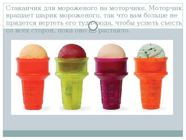 Стаканчик для мороженого на моторчике. Моторчик вращает шарик мороженого, так что вам больше не придется вертеть его туда-сюда, чтобы успеть съесть со всех сторон, пока оно не растаяло.