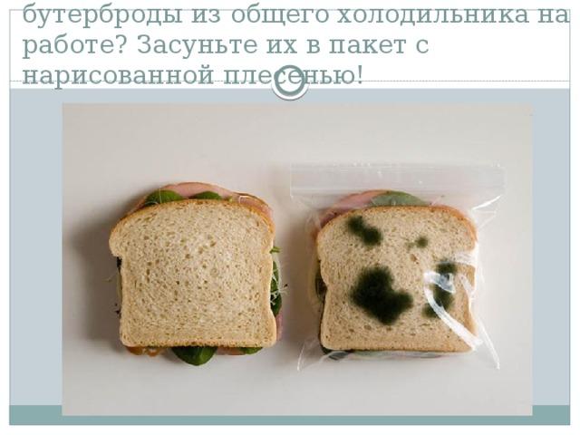 Кто-то постоянно крадет ваши бутерброды из общего холодильника на работе? Засуньте их в пакет с нарисованной плесенью!