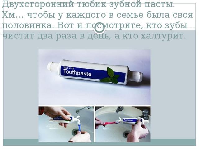 Двухсторонний тюбик зубной пасты. Хм… чтобы у каждого в семье была своя половинка. Вот и посмотрите, кто зубы чистит два раза в день, а кто халтурит.