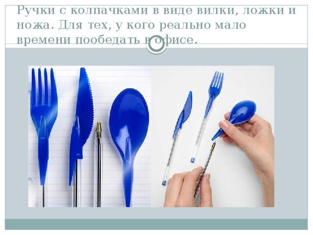 Ручки с колпачками в виде вилки, ложки и ножа. Для тех, у кого реально мало времени пообедать в офисе.