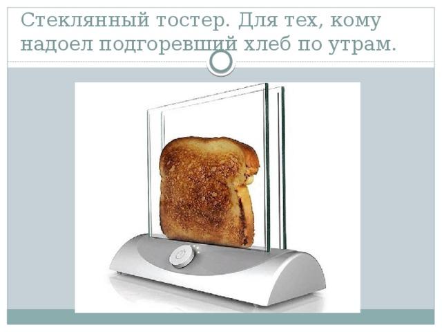 Стеклянный тостер. Для тех, кому надоел подгоревший хлеб по утрам.