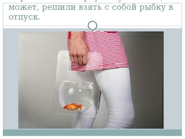 Переносной аквариум. Ну мало ли, может, решили взять с собой рыбку в отпуск.