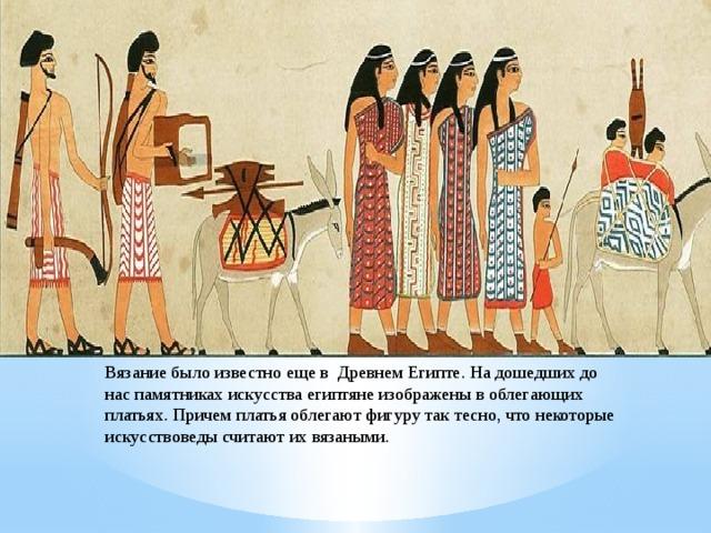 Вязание было известно еще в Древнем Египте. На дошедших до нас памятниках искусства египтяне изображены в облегающих платьях. Причем платья облегают фигуру так тесно, что некоторые искусствоведы считают их вязаными.