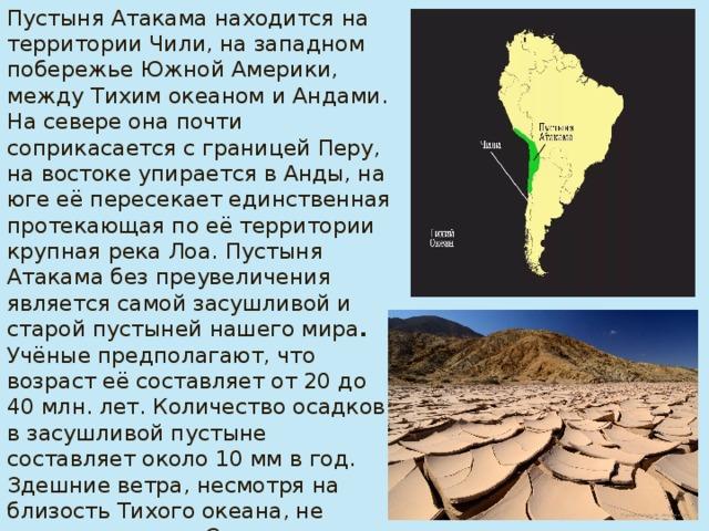 Пустыня Атакама находится на территории Чили, на западном побережье Южной Америки, между Тихим океаном и Андами. На севере она почти соприкасается с границей Перу, на востоке упирается в Анды, на юге её пересекает единственная протекающая по её территории крупная река Лоа.  Пустыня  Атакама без преувеличения является самой засушливой и старой пустыней нашего мира . Учёные предполагают, что возраст её составляет от 20 до 40 млн. лет. Количество осадков в засушливой пустыне составляет около 10 мм в год. Здешние ветра, несмотря на близость Тихого океана, не содержат влаги. Средняя температура на побережье летом колеблется в пределах +20°, зимой её показатели составляют +13°С.