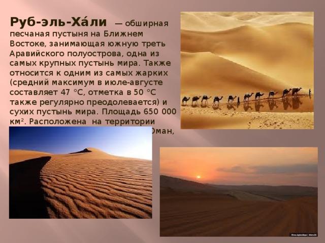 Руб-эль-Ха́ли — обширная песчаная пустыня на Ближнем Востоке, занимающая южную треть Аравийского полуострова, одна из самых крупных пустынь мира. Также относится к одним из самых жарких (средний максимум в июле-августе составляет 47 °C, отметка в 50 °C также регулярно преодолевается) и сухих пустынь мира. Площадь 650 000 км². Расположена на территории государств Саудовская Аравия, Оман, ОАЭ и Йемен.