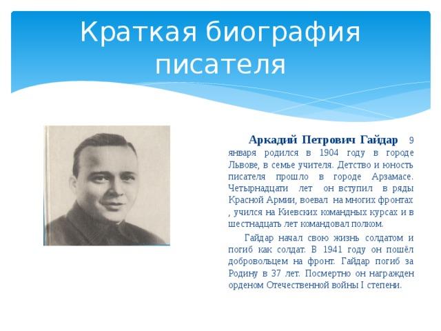 Краткая биография писателя  Аркадий Петрович Гайдар 9 января родился в 1904 году в городе Львове, в семье учителя. Детство и юность писателя прошло в городе Арзамасе. Четырнадцати лет он вступил в ряды Красной Армии, воевал на многих фронтах , учился на Киевских командных курсах и в шестнадцать лет командовал полком.  Гайдар начал свою жизнь солдатом и погиб как солдат. В 1941 году он пошёл добровольцем на фронт. Гайдар погиб за Родину в 37 лет. Посмертно он награжден орденом Отечественной войны I степени.