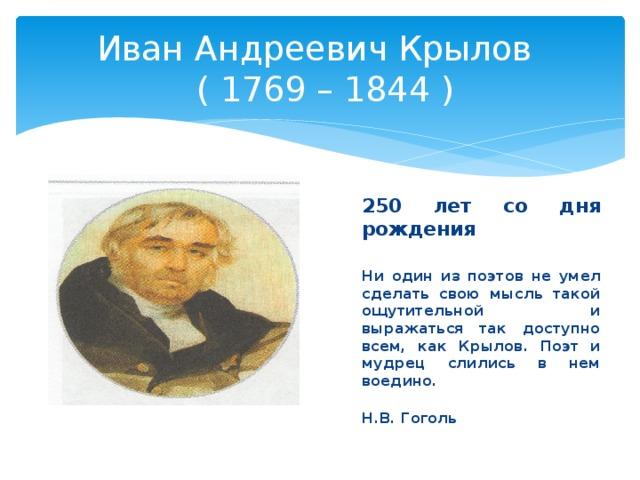 Иван Андреевич Крылов  ( 1769 – 1844 ) 250 лет со дня рождения  Ни один из поэтов не умел сделать свою мысль такой ощутительной и выражаться так доступно всем, как Крылов. Поэт и мудрец слились в нем воедино.  Н.В. Гоголь