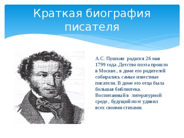 Краткая биография писателя А.С. Пушкин родился 26 мая 1799 года .Детство поэта прошло в Москве., в доме его родителей собирались самые известные писатели. В доме его отца была большая библиотека. Воспитанный в литературной среде , будущий поэт удивил всех своими стихами .