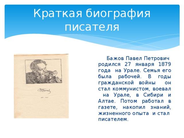 Краткая биография писателя  Бажов Павел Петрович родился 27 января 1879 года на Урале. Семья его была рабочей. В годы гражданской войны он стал коммунистом, воевал на Урале, в Сибири и Алтае. Потом работал в газете, накопил знаний, жизненного опыта и стал писателем.