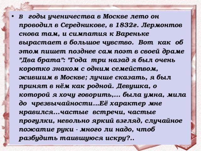 В  годы ученичества в Москве лето он проводил в Середникове, в 1832г. Лермонтов снова там, и симпатия к Вареньке вырастает в большое чувство. Вот как об этом пишет позднее сам поэт в своей драме