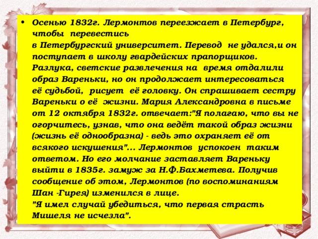 Осенью 1832г. Лермонтов переезжает в Петербург, чтобы перевестись  в Петербургский университет. Перевод не удался,и он поступает в школу гвардейских прапорщиков. Разлука, светские развлечения на время отдалили образ Вареньки, но он продолжает интересоваться её судьбой, рисует её головку. Он спрашивает сестру Вареньки о её жизни. Мария Александровна в письме от 12 октября 1832г. отвечает: