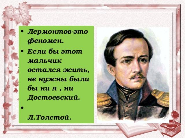 Лермонтов-это феномен. Если бы этот мальчик остался жить, не нужны были бы ни я , ни Достоевский.  Л.Толстой.